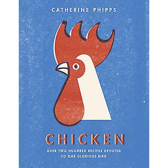 The Chicken - Over Two Hundred Recipes Devoted to One Glorious Bird by