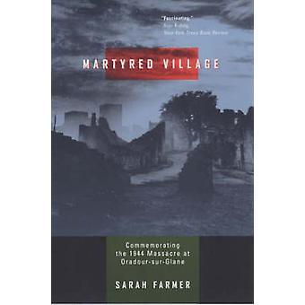 Martyred Village - Commemorating the 1944 Massacre at Oradour-sur-Glan