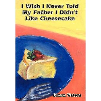 I Wish I Never Told My Father I Didnt Like Cheesecake by Waters & Simon
