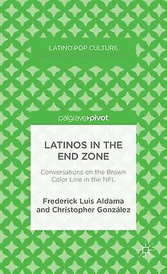 Latinos in the End Zone Conversations on the marron Couleur Line in the NFL by Aldama & Frougeerick Luis