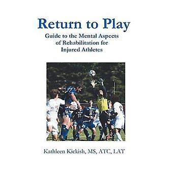 Return to Play Guide to the Mental Aspects of Rehabilitation for Injured Athletes by Kickish MS Atc Lat & Kathleen