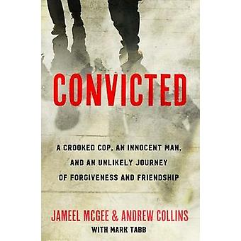 Convicted - A Crooked Cop - an Innocent Man and an Unlikely Journey of
