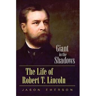 Giant in the Shadows - The Life of Robert T. Lincoln by Jason Emerson