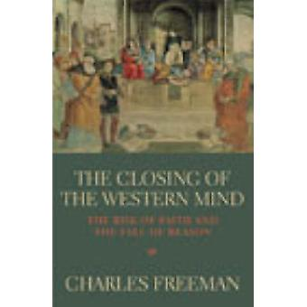 The Closing of the Western Mind - The Rise of Faith and the Fall of Re
