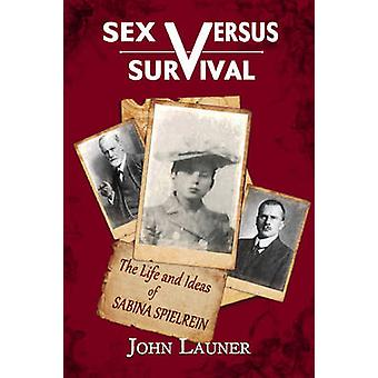 Sex versus Survival - The Life and Ideas of Sabina Spielrein by John L