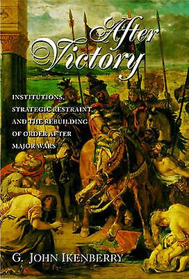 After Victory - Institutions - Strategic Restraint and the Rebuilding