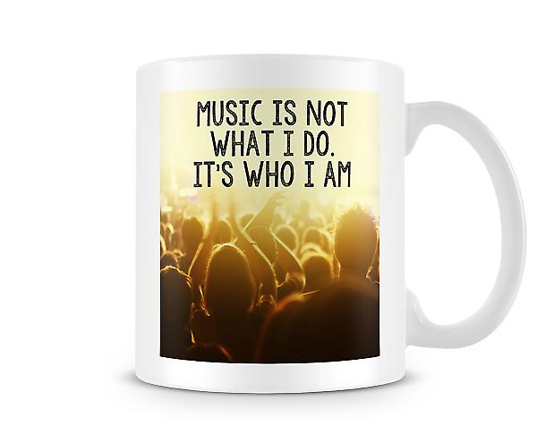 Music Is Not What I Do It's Who I Am Mug