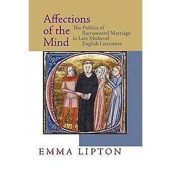 Affections of the Mind The Politics of Sacramental Marriage in Late Medieval English Literature by Lipton & Emma