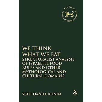 We Think What We Eat Structuralist Analysis of Israelite Food Rules and Other Mythological and Cultural Domains by Kunin & Seth Daniel