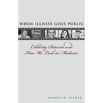 When Illness Goes Public Celebrity Patients and How We Look at Medicine by Lerner & Barron H.