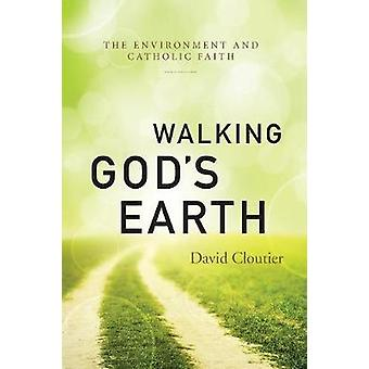 Walking Gods Earth The Environment and Catholic Faith by Cloutier & David