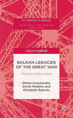 Balkan Legacies of the Great War The Past is Never Dead by Anastasakis & Othon