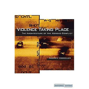 Violence Taking Place - The Architecture of the Kosovo Conflict by And