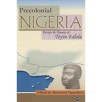 Precolonial Nigeria - Essays in Honour of Toyin Falola by Akinwumi O.