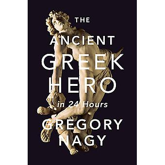 The Ancient Greek Hero in 24 Hours by Gregory Nagy - 9780674073401 Bo