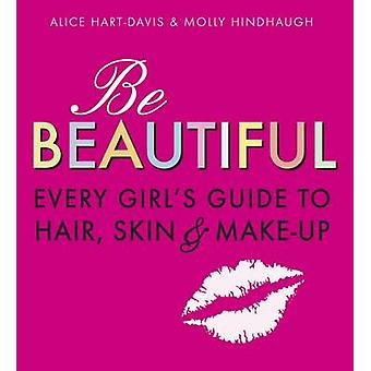 Be Beautiful - Every Girl's Guide to Hair - Skin and Make-Up by Alice