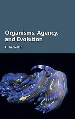 Organisms Agency and Evolution by Walsh & D. M.