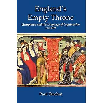 Englands Empty Throne Usurpation and the Language of Legitimacy 13991422 by Strohm & Paul
