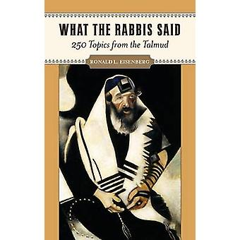 What the Rabbis Said 250 Topics from the Talmud by Eisenberg & Ronald