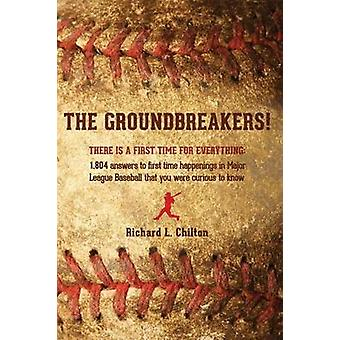 The Groundbreakers There Is a First Time for Everything 1804 Answers to First Time Happenings in Major League Baseball That You Were Curious to Kn by Chilton & Richard L.