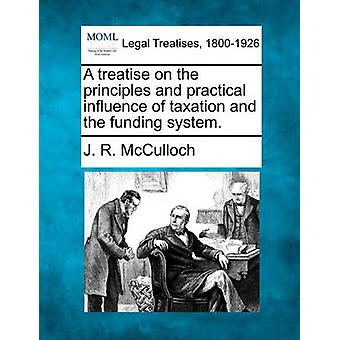 A treatise on the principles and practical influence of taxation and the funding system. by McCulloch & J. R.