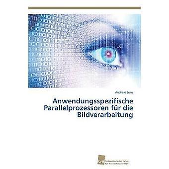 Anwendungsspezifische Parallelprozessoren Fur Die Bildverarbeitung by Loos Andreas
