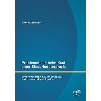 Problematiken beim Kauf einer Steuerberaterpraxis Bewertungsproblematiken sowie Zivil und steuerrechtliche Aspekte by Schttfort & Vincent
