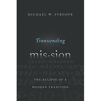 Transcending Mission - The Eclipse of a Modern Tradition by Michael W