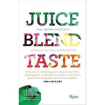 Juice. Blend. Taste - 150+ Recipes By Experts From Around the World by