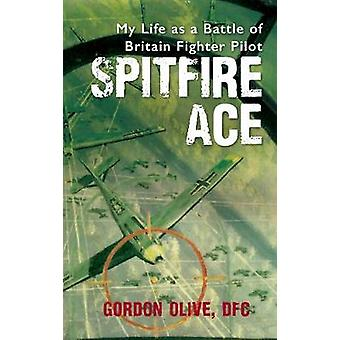 Spitfire Ace - My Life as a Battle of Britain Fighter Pilot by Gordon