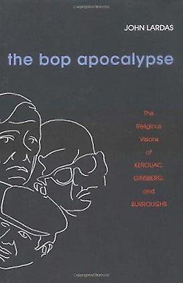 The Bop Apocalypse - The Religious Visions of Kerouac - Ginsberg - and
