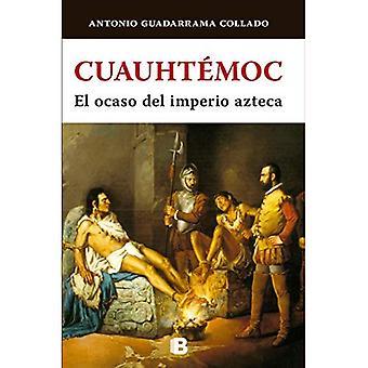 Cuauhtemoc. El Ocaso del Imperio Azteca
