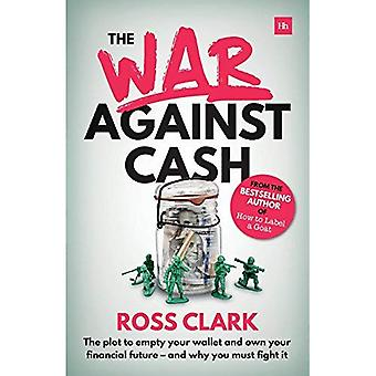 The War Against Cash: The plot to empty your wallet and own your financial future - and why you must� fight it