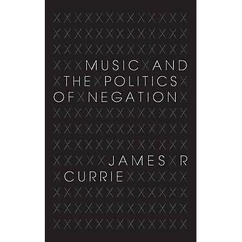 Music and the Politics of Negation by Currie & James R.