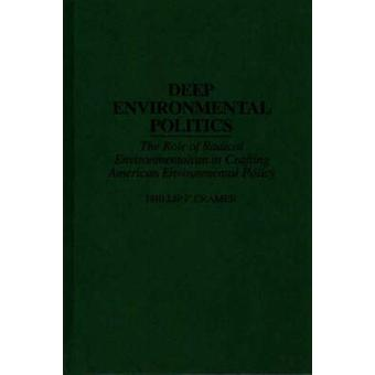 Deep Environmental Politics The Role of Radical Environmentalism in Crafting American Environmental Policy by Cramer & Phillip F.