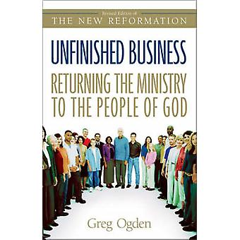 Unfinished Business Returning the Ministry to the People of God by Ogden & Greg