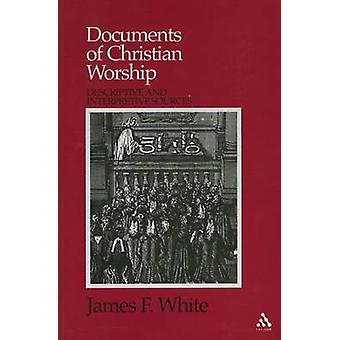Documents of Christian Worship Descriptive and Interpretive Sources by White & James F.