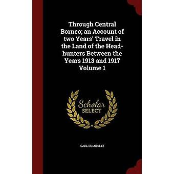 Through Central Borneo an Account of two Years Travel in the Land of the Headhunters Between the Years 1913 and 1917 Volume 1 by Lumholtz & Carl