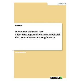 Internationalisierung Von Dienstleistungsunternehmen Am Beispiel Der Unternehmensberatungsbranche by Anonym