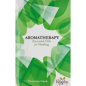 Aromatherapy Essential Oils for Healing by Demetria Clark - 978157067