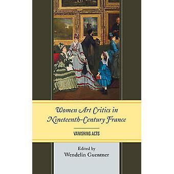 Women Art Critics in NineteenthCentury France Vanishing Acts by Guentner & Wendelin