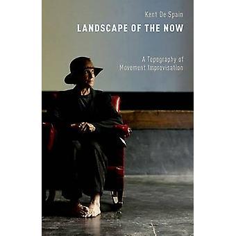 Landscape of the Now A Topography of Movement Improvisation by De Spain & Kent