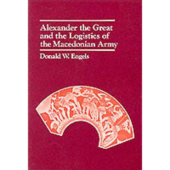 Alexander the Great and the Logistics of the Macedonian Army by Donal