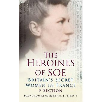 The Heroines of SOE - F Section - Britain's Secret Women in France by B