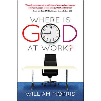 Where is God at Work? - The Kingdom from Nine to Five by William Morri