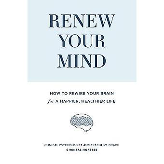 Renew Your Mind - How to rewire your brain for a happier - healthier l