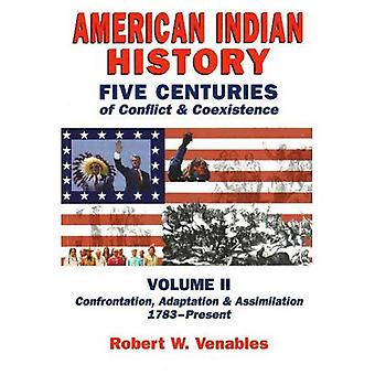 American Indian History: Five Centuries of Conflict and Coexistence - Confrontation, Adaptation and Assimilation 1783 to Present: v. 2