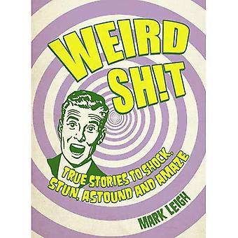 Bizarre s * il: True Stories pour choquer, étourdir, surprendre et étonner