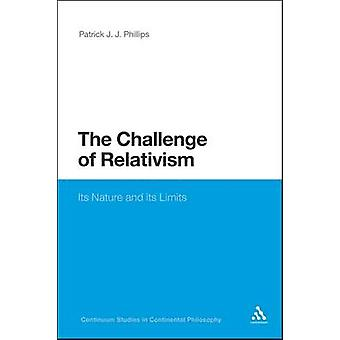 The Challenge of Relativism Its Nature and Limits by Phillips & Patrick J. J.