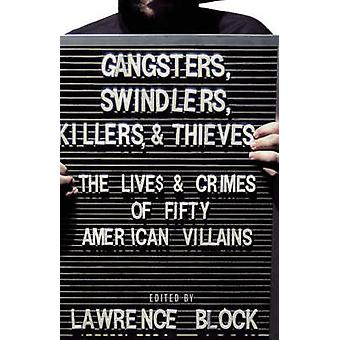 Gangsters Swindlers Killers and Thieves The Lives and Crimes of Fifty American Villains by Block & Lawrence